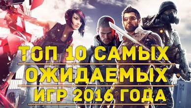 Самые ожидаемые игры 2016 года — ТОП 10